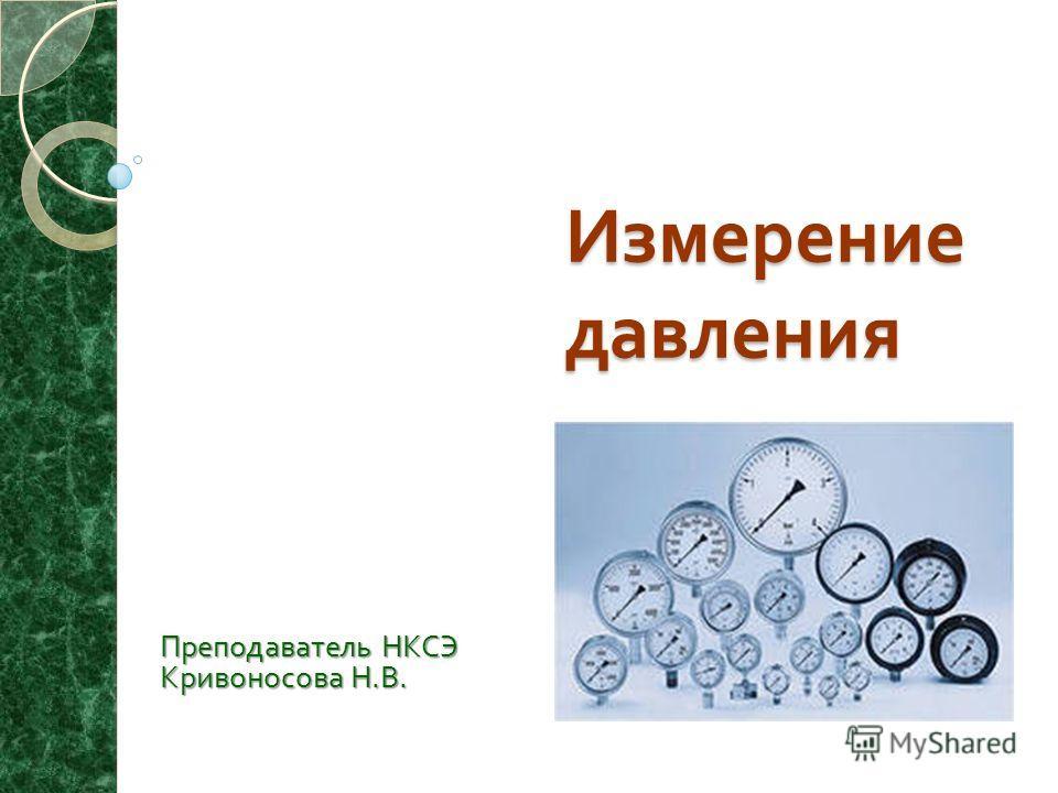 Измерение давления Преподаватель НКСЭ Кривоносова Н. В.
