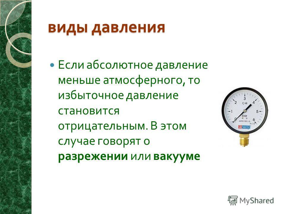виды давления Если абсолютное давление меньше атмосферного, то избыточное давление становится отрицательным. В этом случае говорят о разрежении или вакууме