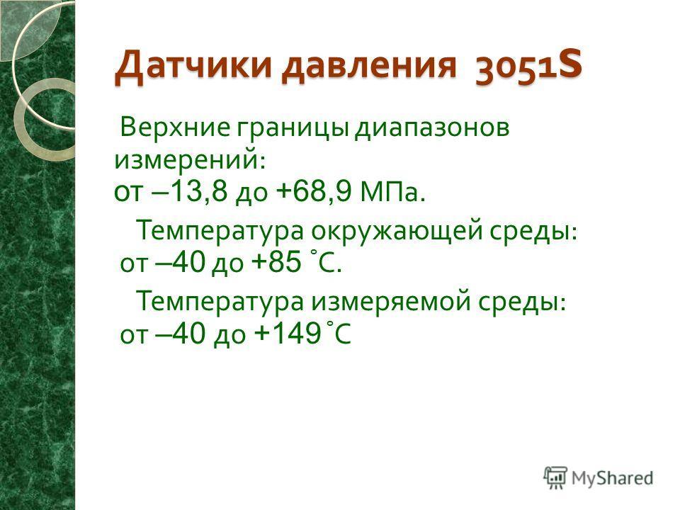 Датчики давления 3051S Верхние границы диапазонов измерений : от –13,8 до +68,9 МПа. Температура окружающей среды : от –40 до +85 º С. Температура измеряемой среды : от –40 до +149 º С.