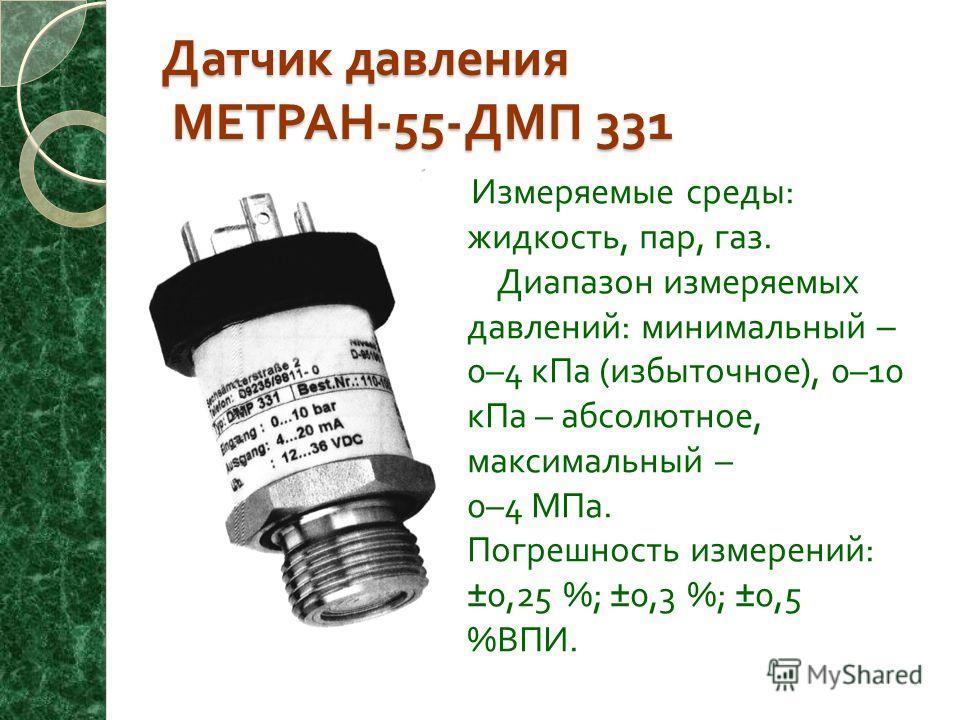 Датчик давления МЕТРАН -55- ДМП 331 Измеряемые среды : жидкость, пар, газ. Диапазон измеряемых давлений : минимальный – 0–4 кПа ( избыточное ), 0–10 кПа – абсолютное, максимальный – 0–4 МПа. Погрешность измерений : ±0,25 %; ±0,3 %; ±0,5 % ВПИ.
