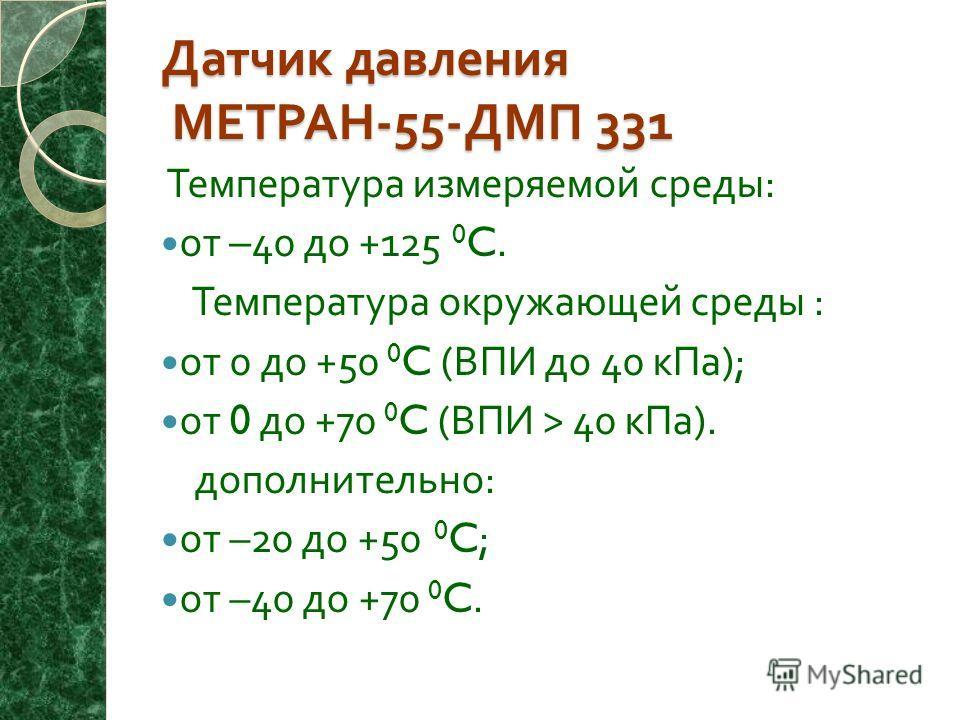 Датчик давления МЕТРАН -55- ДМП 331 Температура измеряемой среды : от –40 до +125 0 C. Температура окружающей среды : от 0 до +50 0 C ( ВПИ до 40 кПа ); от 0 до +70 0 C ( ВПИ > 40 кПа ). дополнительно : от –20 до +50 0 C; от –40 до +70 0 C.