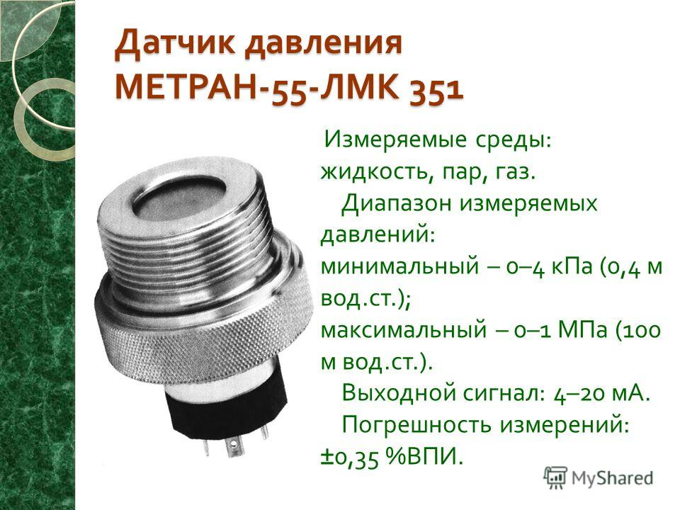 Датчик давления МЕТРАН -55- ЛМК 351 Измеряемые среды : жидкость, пар, газ. Диапазон измеряемых давлений : минимальный – 0–4 кПа (0,4 м вод. ст.); максимальный – 0–1 МПа (100 м вод. ст.). Выходной сигнал : 4–20 мА. Погрешность измерений : ±0,35 % ВПИ.