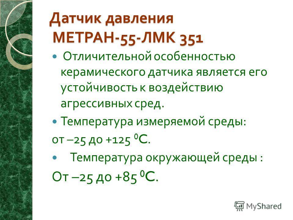 Датчик давления МЕТРАН -55- ЛМК 351 Отличительной особенностью керамического датчика является его устойчивость к воздействию агрессивных сред. Температура измеряемой среды : от –25 до +125 0 C. Температура окружающей среды : От –25 до +85 0 C.