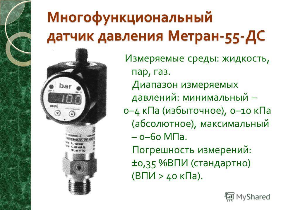Многофункциональный датчик давления Метран -55- ДС Измеряемые среды : жидкость, пар, газ. Диапазон измеряемых давлений : минимальный – 0–4 кПа ( избыточное ), 0–10 кПа ( абсолютное ), максимальный – 0–60 МПа. Погрешность измерений : ±0,35 % ВПИ ( ста
