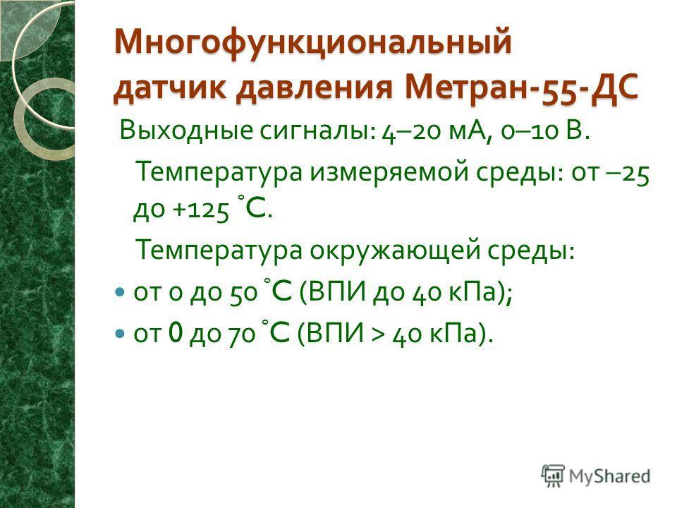 Многофункциональный датчик давления Метран -55- ДС Выходные сигналы : 4–20 мА, 0–10 В. Температура измеряемой среды : от –25 до +125 º C. Температура окружающей среды : от 0 до 50 º C ( ВПИ до 40 кПа ); от 0 до 70 º C ( ВПИ > 40 кПа ).