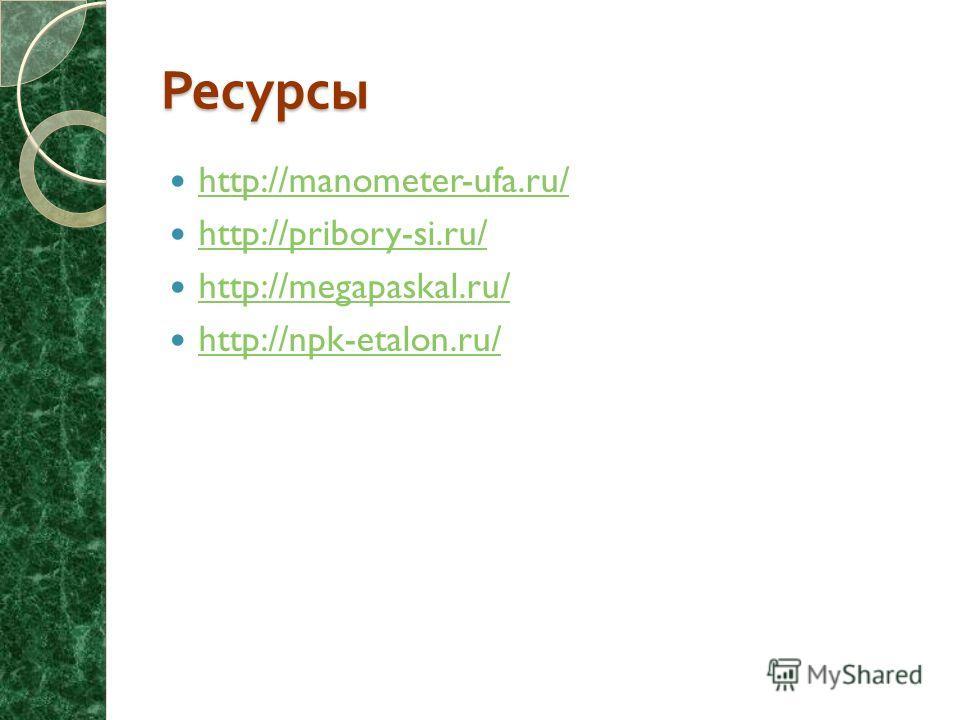 Ресурсы http://manometer-ufa.ru/ http://pribory-si.ru/ http://megapaskal.ru/ http://npk-etalon.ru/