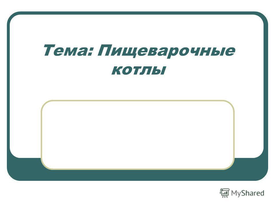Тема: Пищеварочные котлы