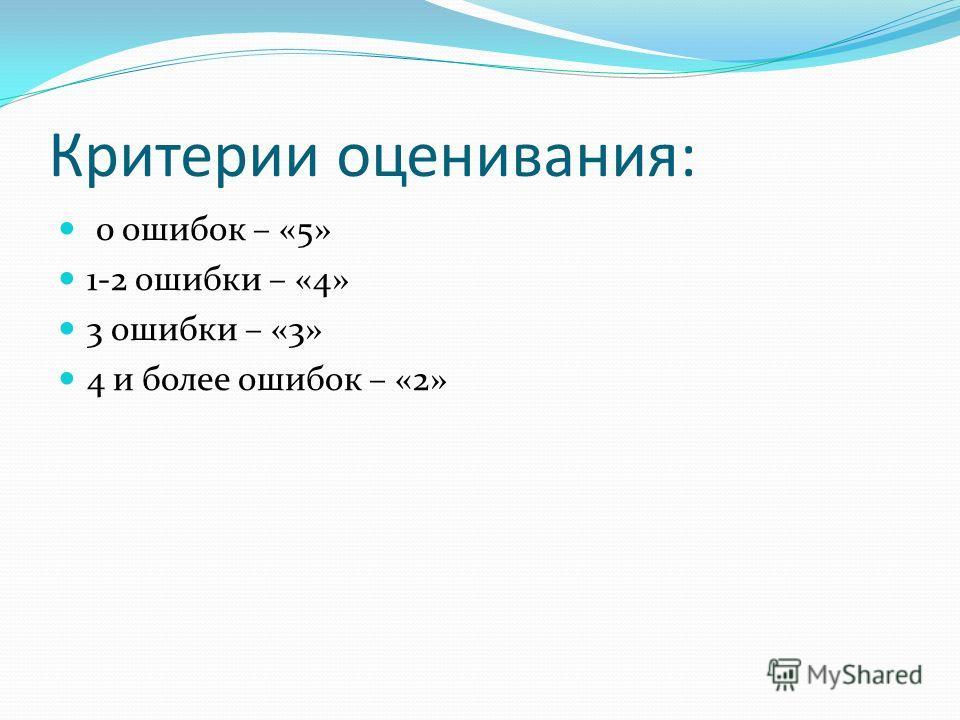 Критерии оценивания: 0 ошибок – «5» 1-2 ошибки – «4» 3 ошибки – «3» 4 и более ошибок – «2»