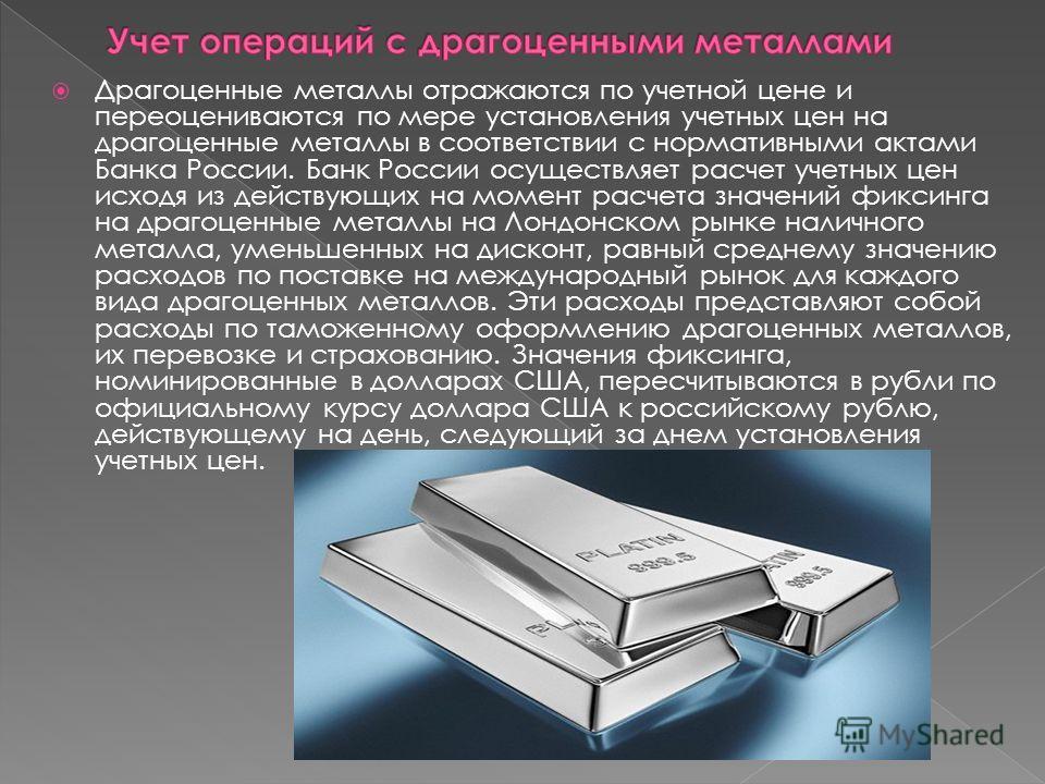 Драгоценные металлы отражаются по учетной цене и переоцениваются по мере установления учетных цен на драгоценные металлы в соответствии с нормативными актами Банка России. Банк России осуществляет расчет учетных цен исходя из действующих на момент р