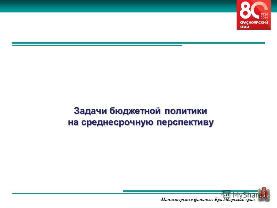Министерство финансов Красноярского края Задачи бюджетной политики на среднесрочную перспективу