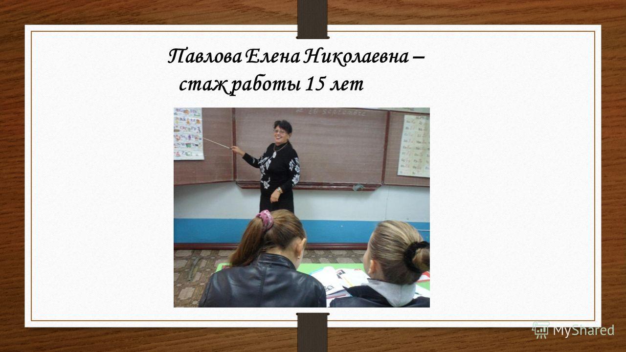 Павлова Елена Николаевна – стаж работы 15 лет