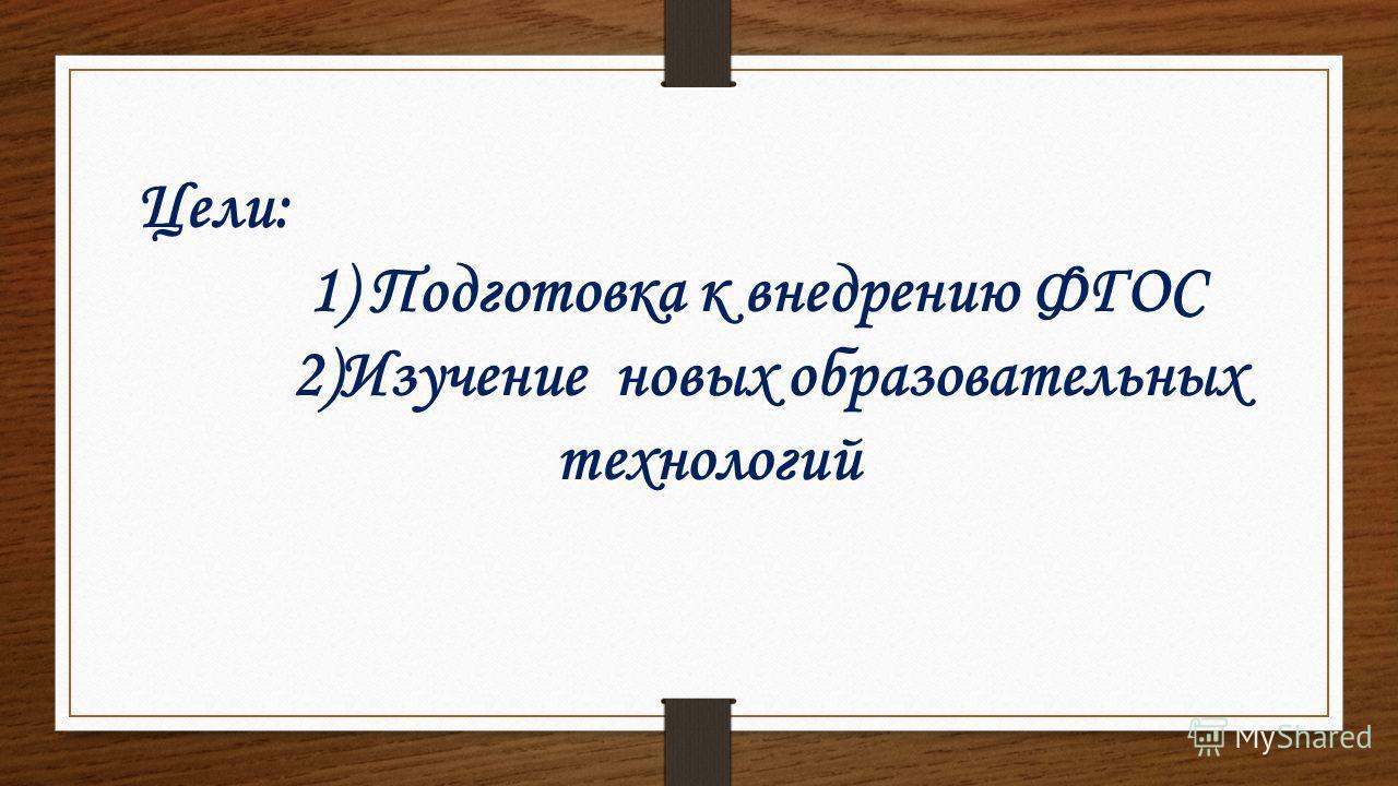 Цели: 1) Подготовка к внедрению ФГОС 2)Изучение новых образовательных технологий
