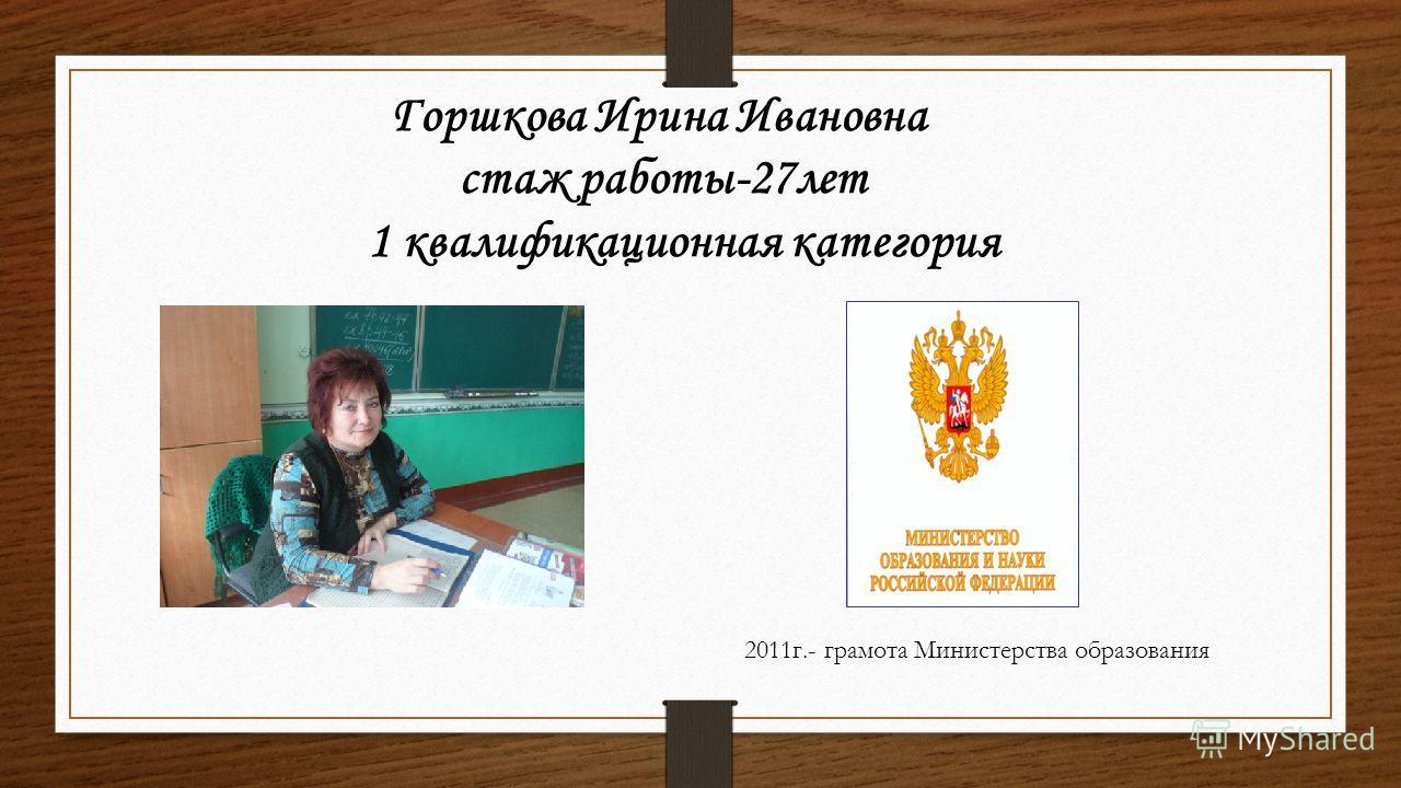 Горшкова Ирина Ивановна стаж работы-27лет 1 квалификационная категория 2011г.- грамота Министерства образования