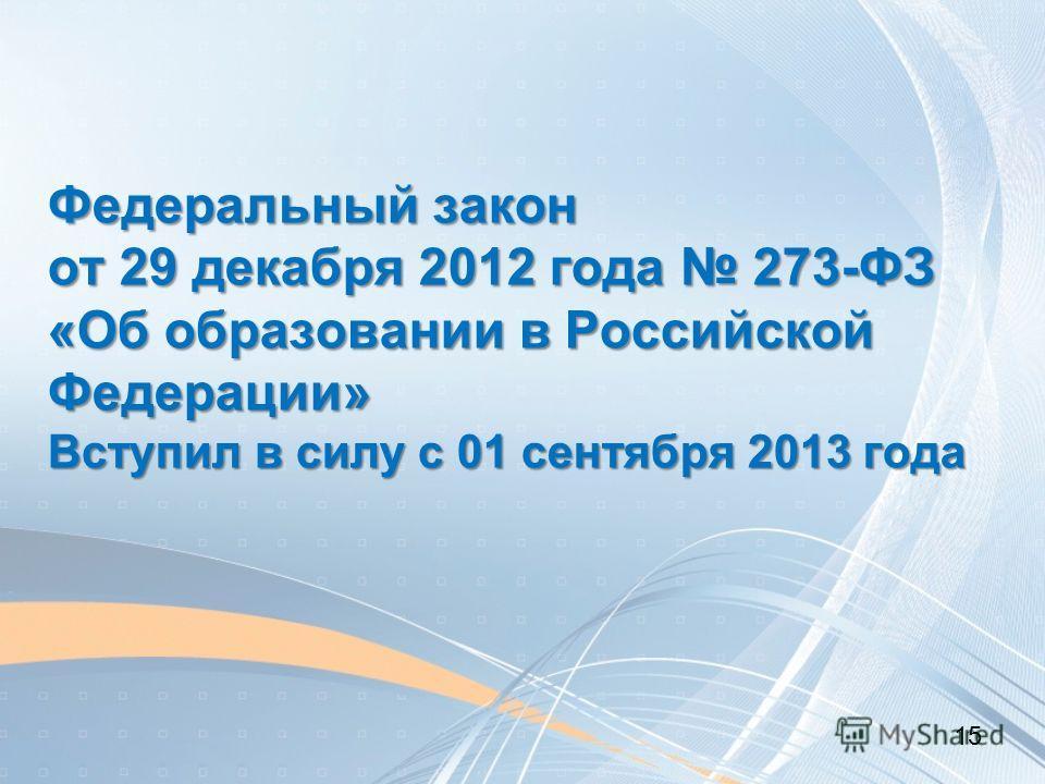Федеральный закон от 29 декабря 2012 года 273-ФЗ «Об образовании в Российской Федерации» Вступил в силу с 01 сентября 2013 года 15