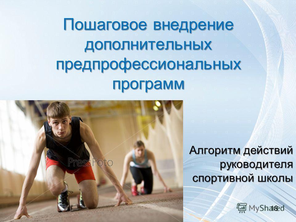 Пошаговое внедрение дополнительных предпрофессиональных программ Алгоритм действий руководителя спортивной школы 18