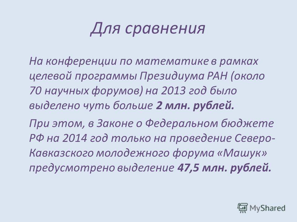Для сравнения На конференции по математике в рамках целевой программы Президиума РАН (около 70 научных форумов) на 2013 год было выделено чуть больше 2 млн. рублей. При этом, в Законе о Федеральном бюджете РФ на 2014 год только на проведение Северо-