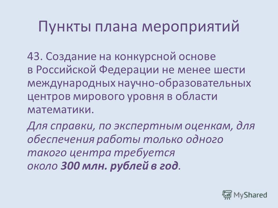 Пункты плана мероприятий 43. Создание на конкурсной основе в Российской Федерации не менее шести международных научно-образовательных центров мирового уровня в области математики. Для справки, по экспертным оценкам, для обеспечения работы только одно
