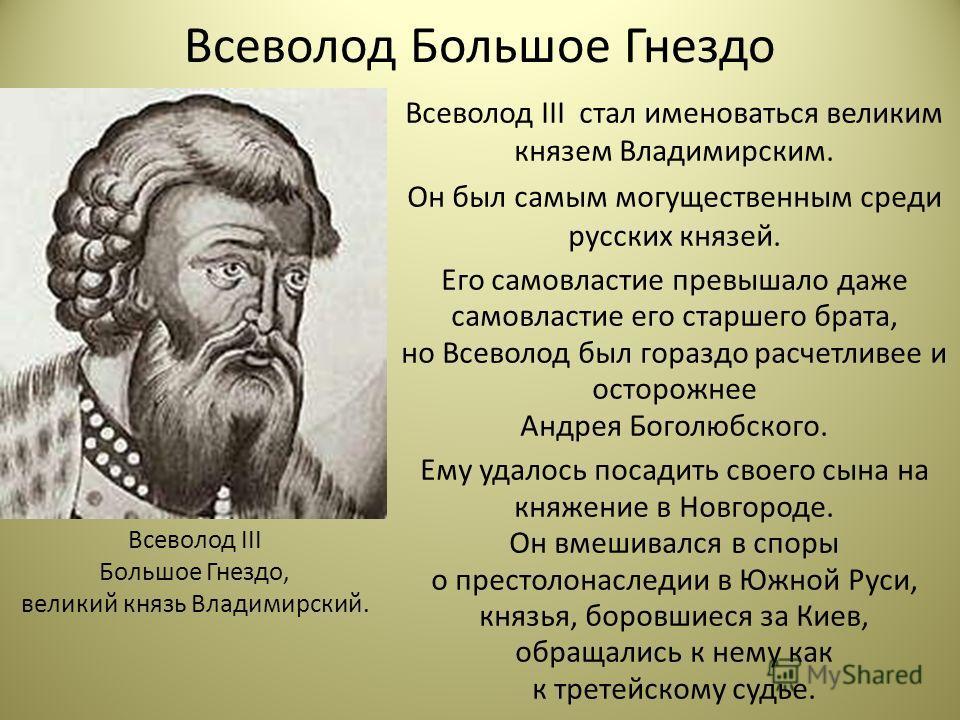 Всеволод Большое Гнездо Всеволод III стал именоваться великим князем Владимирским. Он был самым могущественным среди русских князей. Его самовластие превышало даже самовластие его старшего брата, но Всеволод был гораздо расчетливее и осторожнее Андре