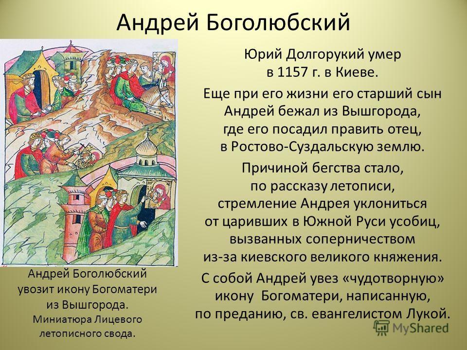 Андрей Боголюбский Юрий Долгорукий умер в 1157 г. в Киеве. Еще при его жизни его старший сын Андрей бежал из Вышгорода, где его посадил править отец, в Ростово-Суздальскую землю. Причиной бегства стало, по рассказу летописи, стремление Андрея уклонит