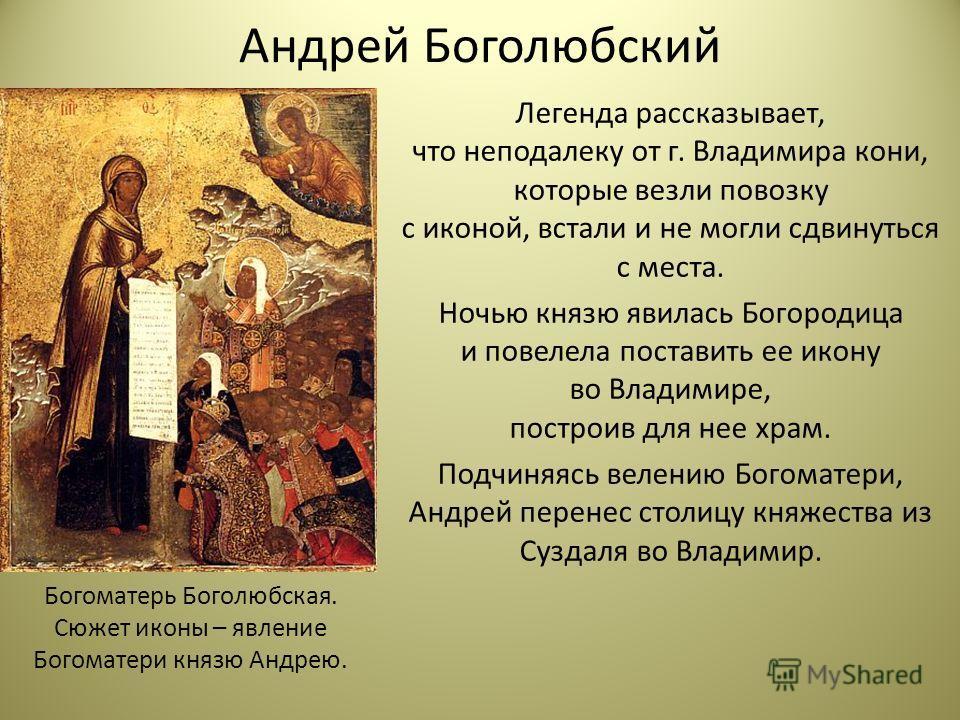 Андрей Боголюбский Легенда рассказывает, что неподалеку от г. Владимира кони, которые везли повозку с иконой, встали и не могли сдвинуться с места. Ночью князю явилась Богородица и повелела поставить ее икону во Владимире, построив для нее храм. Подч