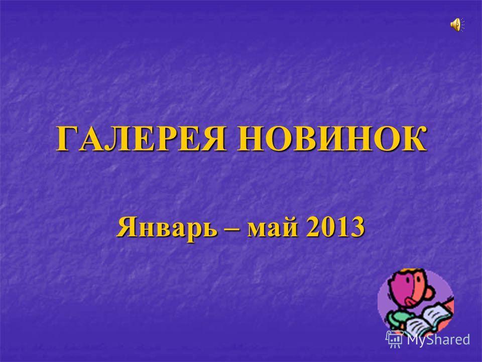 ГАЛЕРЕЯ НОВИНОК Январь – май 2013