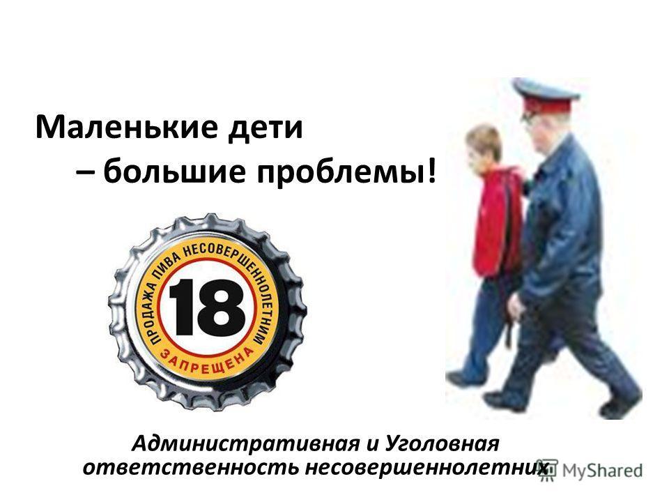 Маленькие дети – большие проблемы! Административная и Уголовная ответственность несовершеннолетних