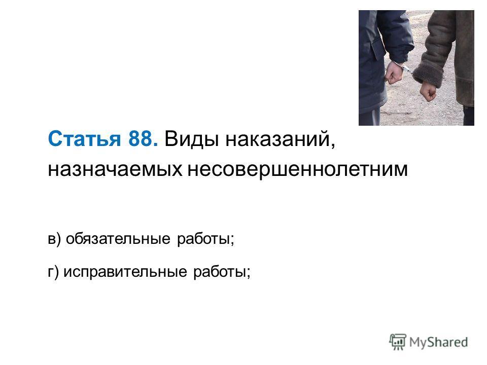 Статья 88. Виды наказаний, назначаемых несовершеннолетним в) обязательные работы; г) исправительные работы;