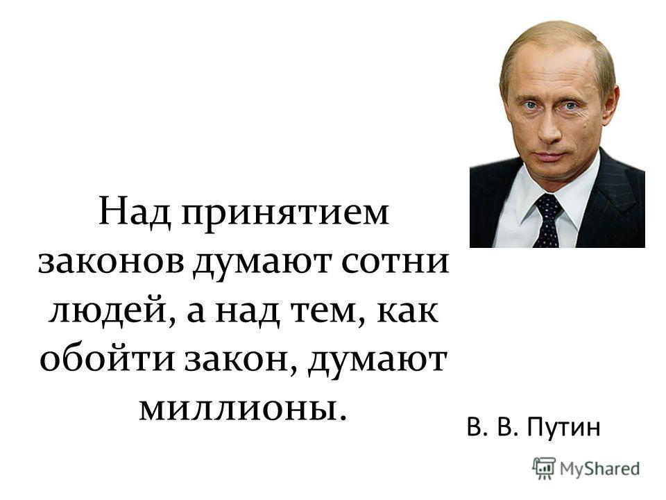 Над принятием законов думают сотни людей, а над тем, как обойти закон, думают миллионы. В. В. Путин