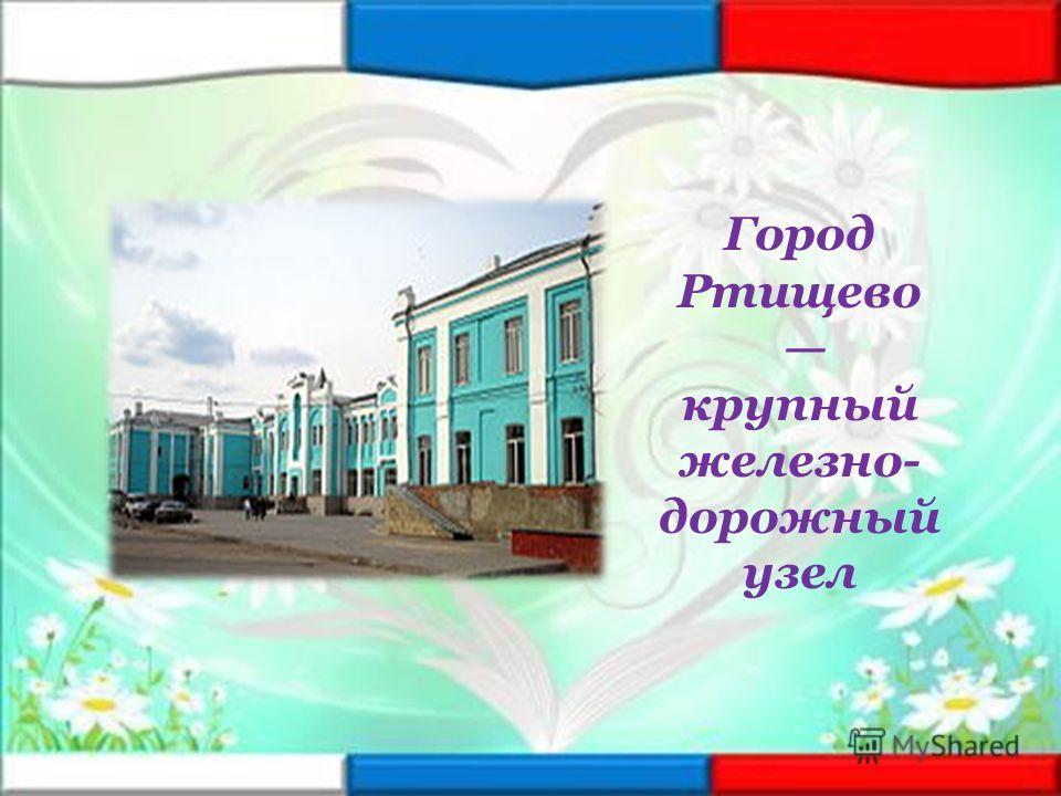 Город Ртищево крупный железно- дорожный узел