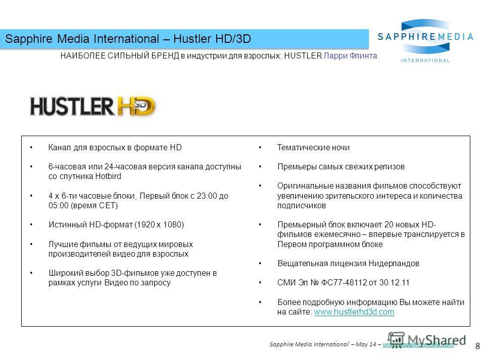 Sapphire Media International – Hustler HD/3D 8 Sapphire Media International – May 14 – www.sapphiremedia.comwww.sapphiremedia.com НАИБОЛЕЕ СИЛЬНЫЙ БРЕНД в индустрии для взрослых: HUSTLER Ларри Флинта Канал для взрослых в формате HD 6-часовая или 24-ч