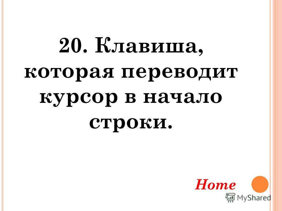 20. Клавиша, которая переводит курсор в начало строки. Home