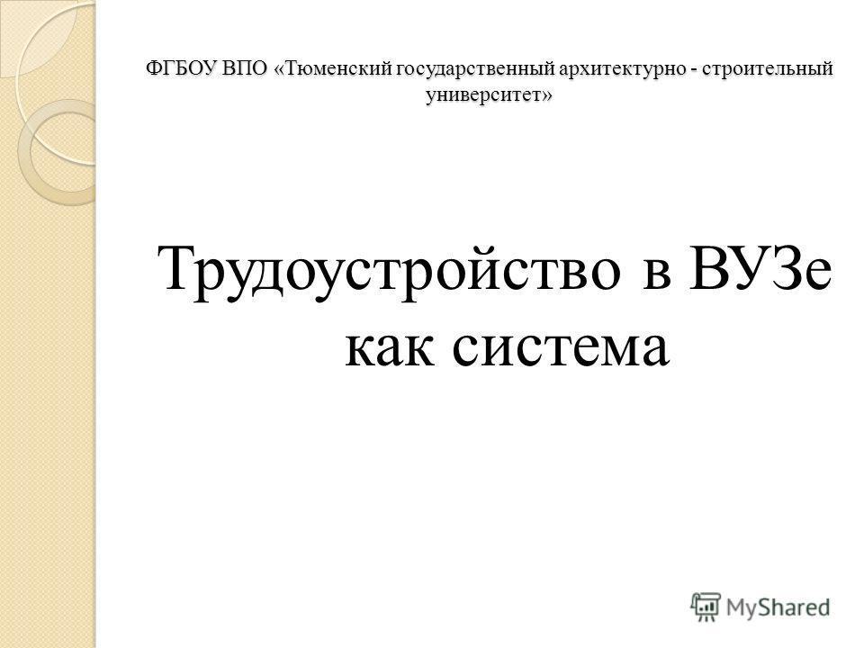 ФГБОУ ВПО «Тюменский государственный архитектурно - строительный университет» Трудоустройство в ВУЗе как система