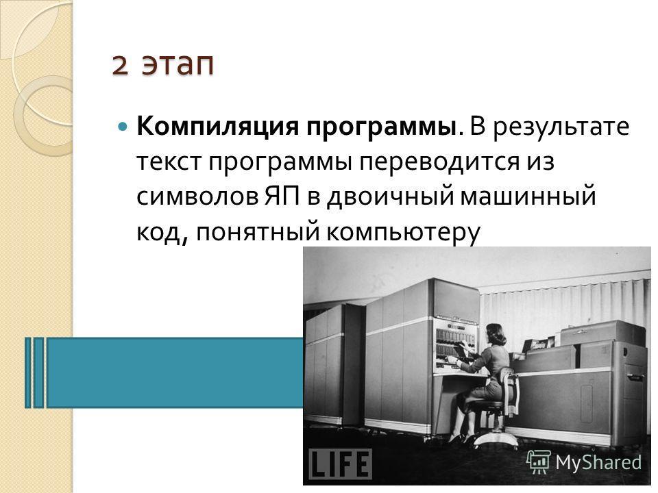 2 этап Компиляция программы. В результате текст программы переводится из символов ЯП в двоичный машинный код, понятный компьютеру