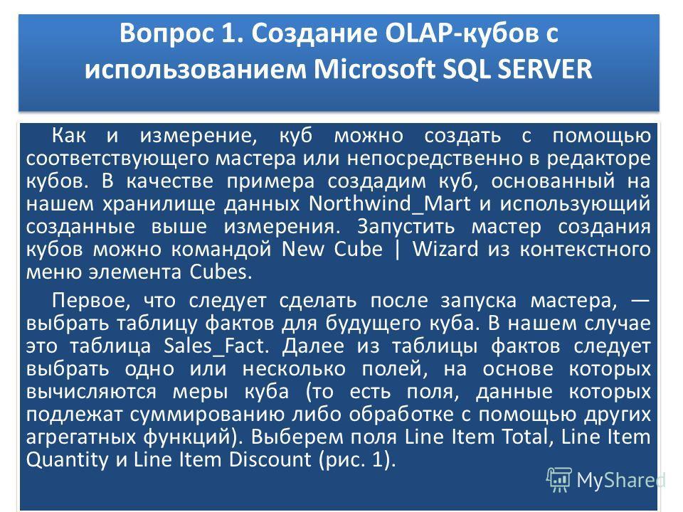 Вопрос 1. Создание OLAP-кубов с использованием Microsoft SQL SERVER Как и измерение, куб можно создать с помощью соответствующего мастера или непосредственно в редакторе кубов. В качестве примера создадим куб, основанный на нашем хранилище данных Nor