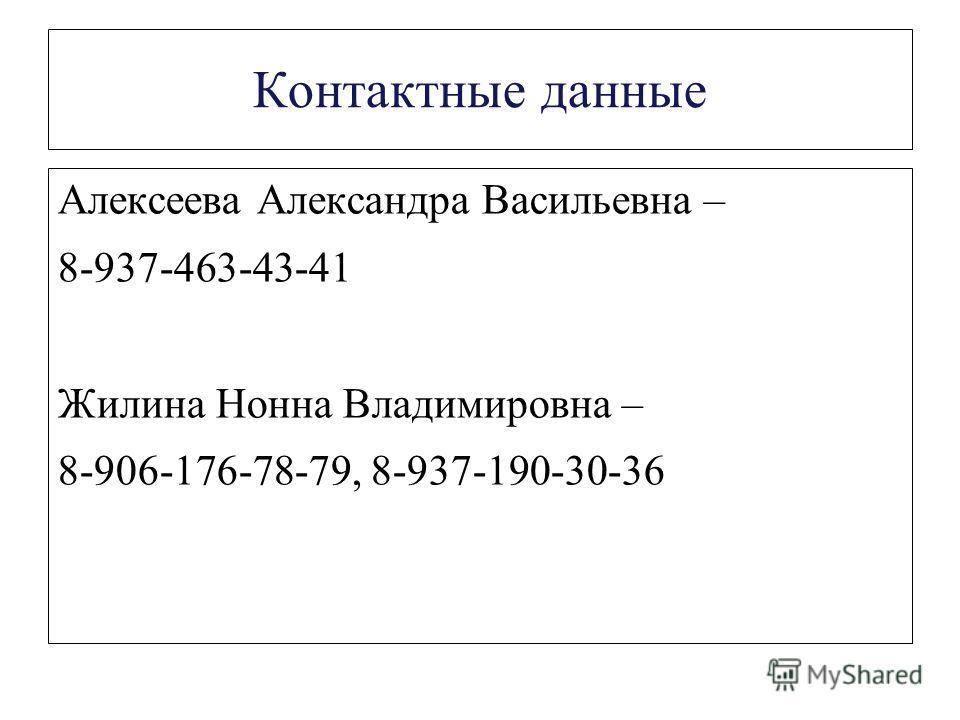 Контактные данные Алексеева Александра Васильевна – 8-937-463-43-41 Жилина Нонна Владимировна – 8-906-176-78-79, 8-937-190-30-36