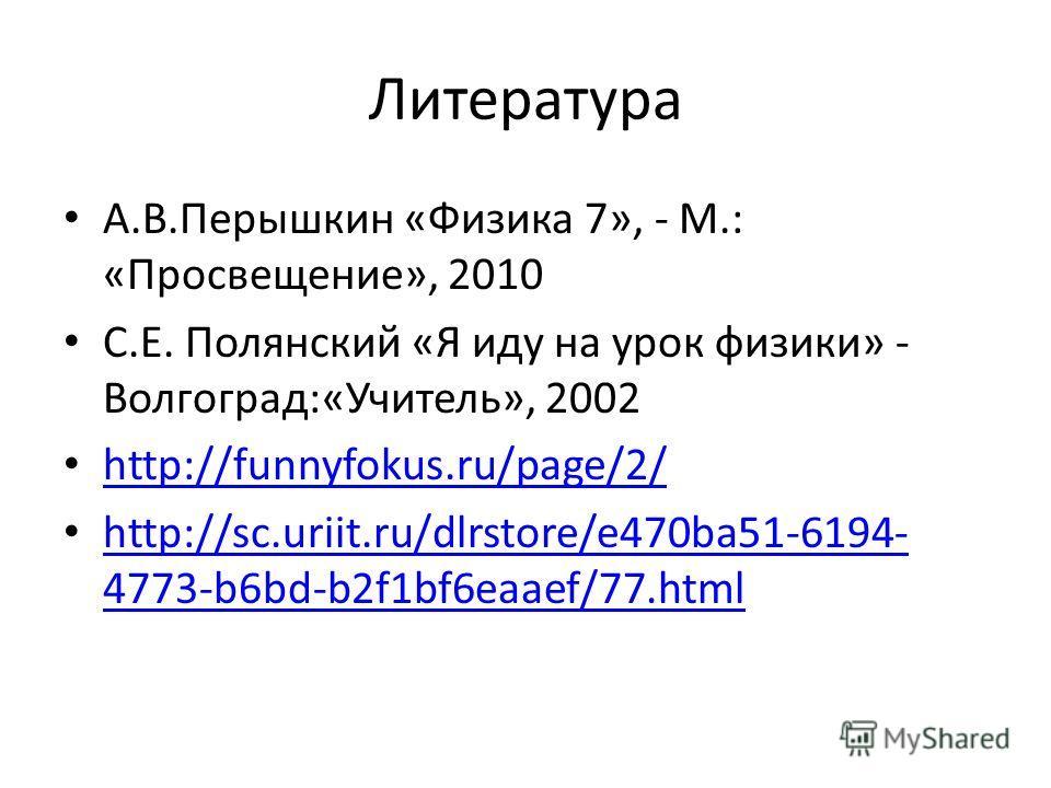 Литература А.В.Перышкин «Физика 7», - М.: «Просвещение», 2010 С.Е. Полянский «Я иду на урок физики» - Волгоград:«Учитель», 2002 http://funnyfokus.ru/page/2/ http://sc.uriit.ru/dlrstore/e470ba51-6194- 4773-b6bd-b2f1bf6eaaef/77.html http://sc.uriit.ru/