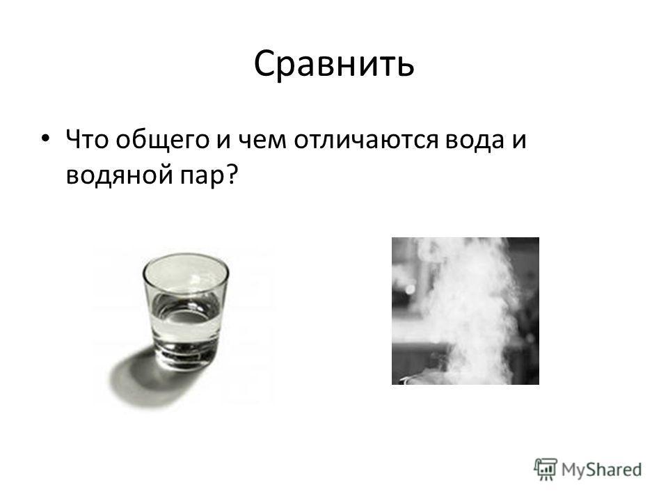 Сравнить Что общего и чем отличаются вода и водяной пар?