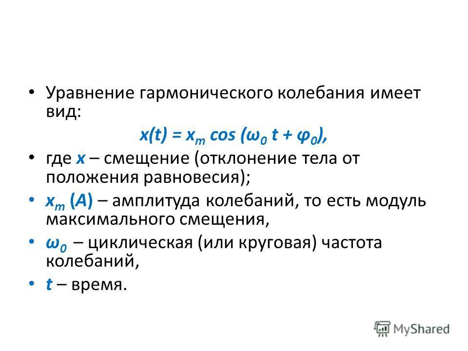 Уравнение гармонического колебания имеет вид: x(t) = x m cos (ω 0 t + φ 0 ), где х – смещение (отклонение тела от положения равновесия); x m (А) – амплитуда колебаний, то есть модуль максимального смещения, ω 0 – циклическая (или круговая) частота ко