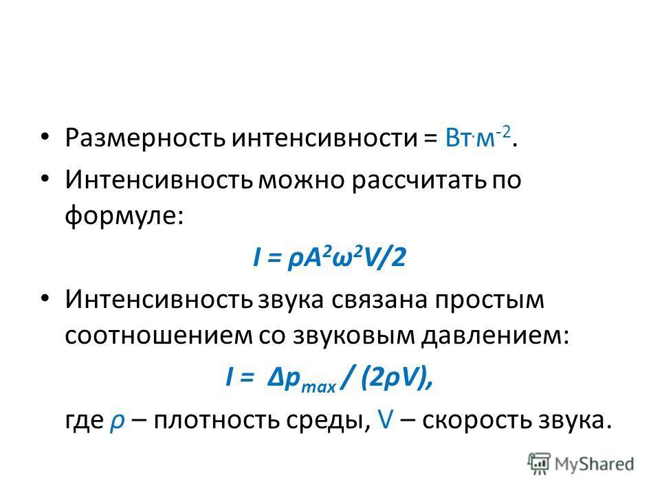 Размерность интенсивности = Вт. м -2. Интенсивность можно рассчитать по формуле: I = ρA 2 ω 2 V/2 Интенсивность звука связана простым соотношением со звуковым давлением: I = Δp max / (2ρV), где ρ – плотность среды, V – скорость звука.