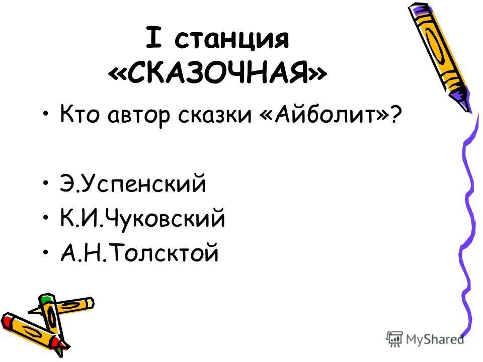 I станция «СКАЗОЧНАЯ» Кто автор сказки «Айболит»? Э.Успенский К.И.Чуковский А.Н.Толсктой