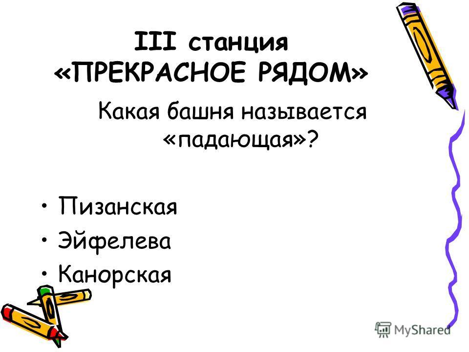 III станция «ПРЕКРАСНОЕ РЯДОМ» Какая башня называется «падающая»? Пизанская Эйфелева Канорская
