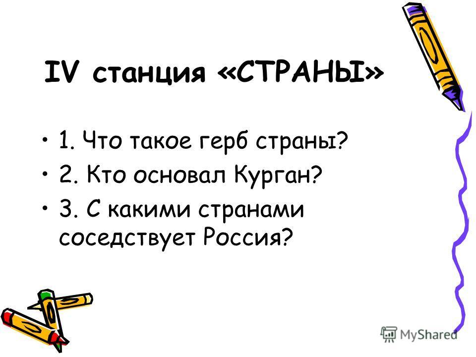 IV станция «СТРАНЫ» 1. Что такое герб страны? 2. Кто основал Курган? 3. С какими странами соседствует Россия?