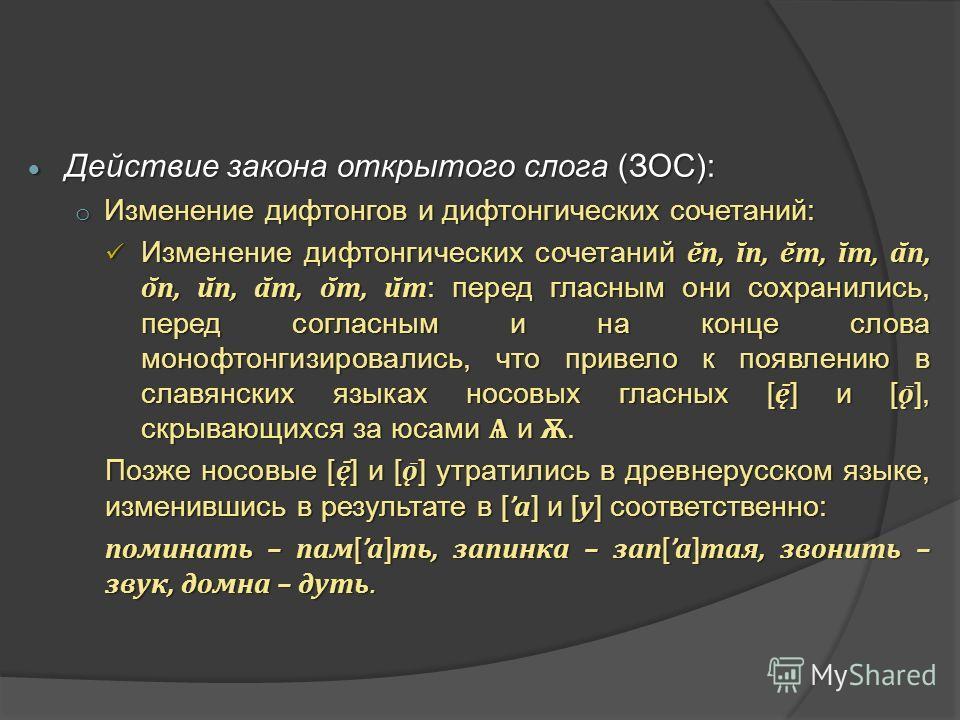 Действие закона открытого слога (ЗОС): Действие закона открытого слога (ЗОС): o Изменение дифтонгов и дифтонгических сочетаний: Изменение дифтонгических сочетаний ē̆n, ī̆n, ē̆m, ī̆m, ā̆n, ō̆n, ū̆n, ā̆m, ō̆m, ū̆m : перед гласным они сохранил