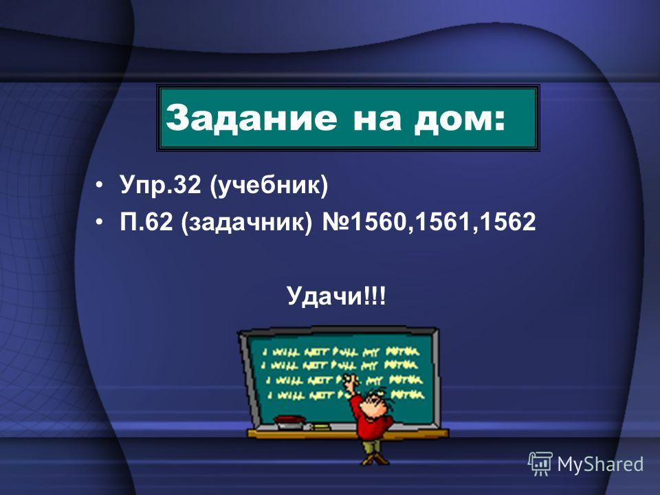 Задание на дом: Упр.32 (учебник) П.62 (задачник) 1560,1561,1562 Удачи!!!