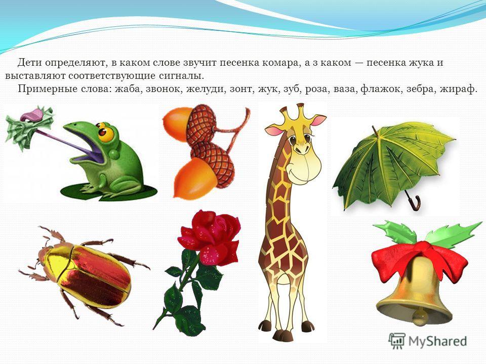 Дети определяют, в каком слове звучит песенка комара, а з каком песенка жука и выставляют соответствующие сигналы. Примерные слова: жаба, звонок, желуди, зонт, жук, зуб, роза, ваза, флажок, зебра, жираф.