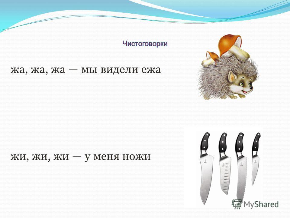 жа, жа, жа мы видели ежа жи, жи, жи у меня ножи