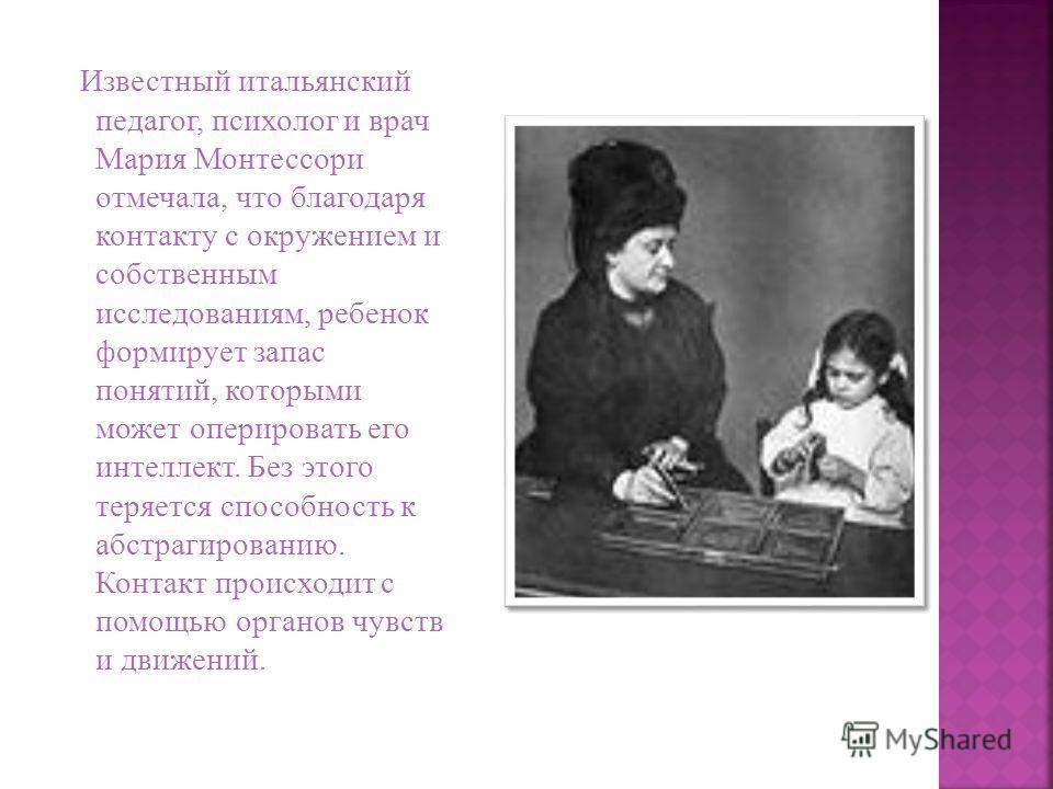 Известный итальянский педагог, психолог и врач Мария Монтессори отмечала, что благодаря контакту с окружением и собственным исследованиям, ребенок формирует запас понятий, которыми может оперировать его интеллект. Без этого теряется способность к абс