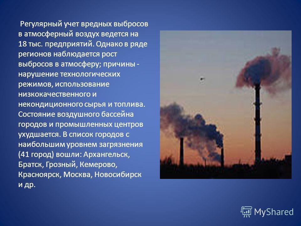 Регулярный учет вредных выбросов в атмосферный воздух ведется на 18 тыс. предприятий. Однако в ряде регионов наблюдается рост выбросов в атмосферу; причины - нарушение технологических режимов, использование низкокачественного и некондиционного сырья
