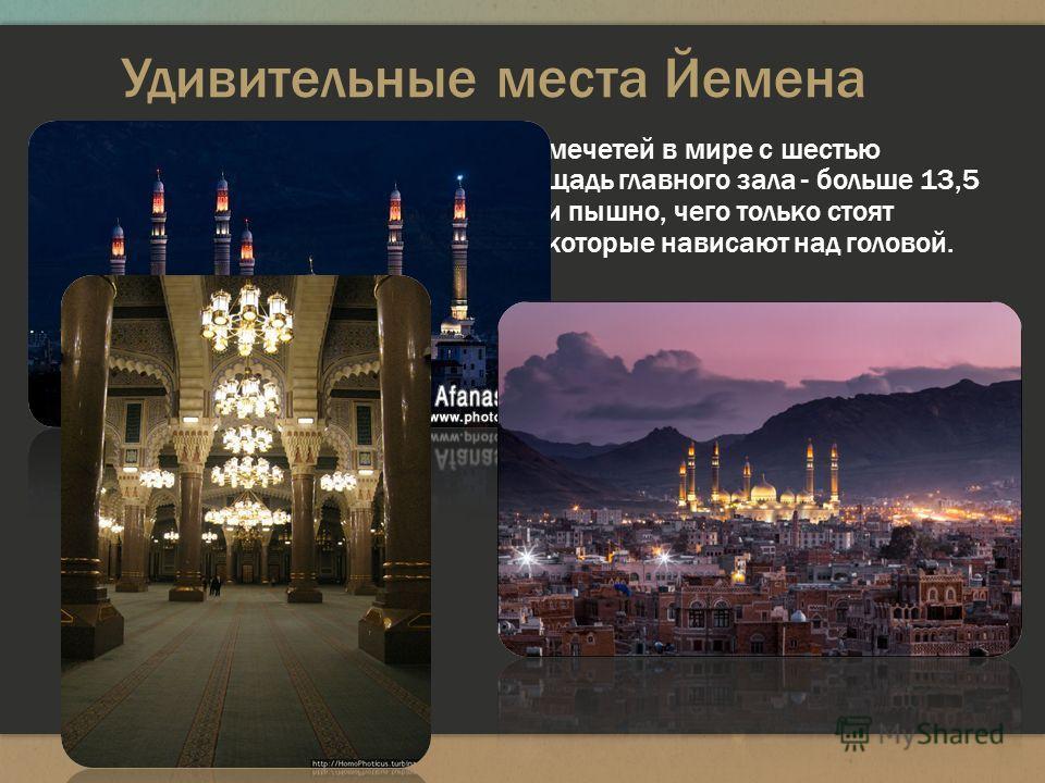 Удивительные места Йемена Мечеть Аль-Салех - одна из крупнейших мечетей в мире с шестью минаретами по сто метров каждый, площадь главного зала - больше 13,5 тыс. квадратных метров. Внутри богато и пышно, чего только стоят гигантские люстры из чешског
