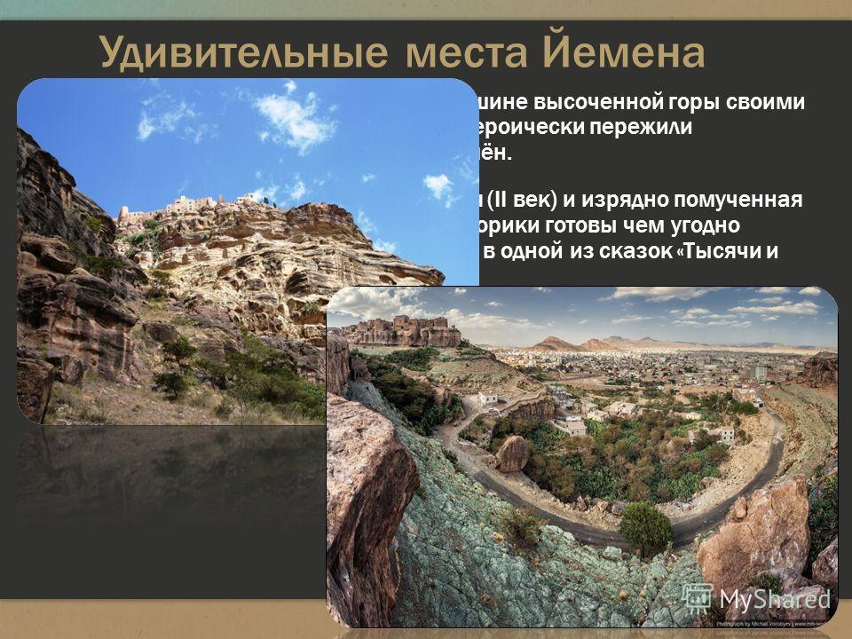Удивительные места Йемена Кавкабан - крепость, растёкшаяся по вершине высоченной горы своими красивыми красными домами, которые героически пережили многочисленные осады агрессивных племён. У подножия скалы стоит тоже очень старая (II век) и изрядно п